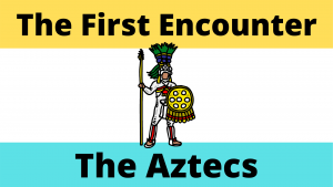 The Aztec's and the Spanish Encounters